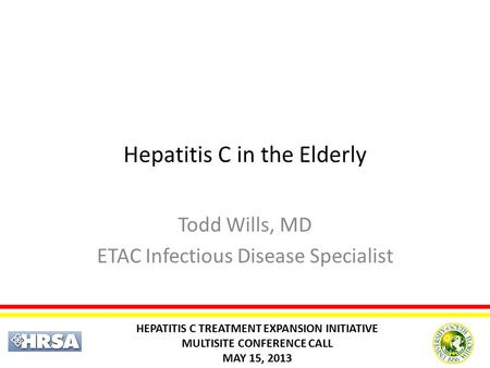 Hepatitis C in the Elderly Todd Wills, MD ETAC Infectious Disease Specialist HEPATITIS C TREATMENT EXPANSION INITIATIVE MULTISITE CONFERENCE CALL MAY 15,