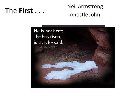 The First... Neil Armstrong Apostle John. I. The First Person To Discover Jesus' Body Missing 1,2 v1 First day of the week… – Sunday early – Mary Magdalene.