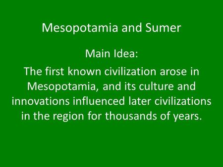 Mesopotamia and Sumer Main Idea: The first known civilization arose in Mesopotamia, and its culture and innovations influenced later civilizations in the.