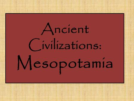 Ancient Civilizations: Mesopotamia. Geography Fertile Crescent North east of Egypt Good farmland Between the Tigris, Euphrates Rivers.