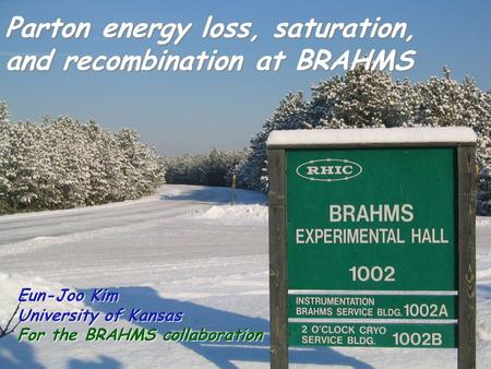 20-26 Feb. 2005 Lake Louise Eun-Joo Kim Parton energy loss, saturation, and recombination at BRAHMS Eun-Joo Kim University of Kansas For the BRAHMS collaboration.