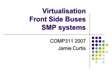 Virtualisation Front Side Buses SMP systems COMP311 2007 Jamie Curtis.