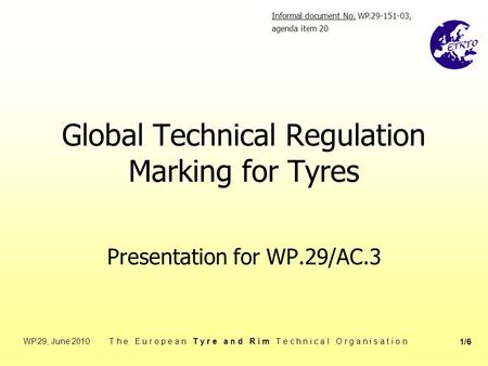 WP.29, June 2010 T h e E u r o p e a n T y r e a n d R i m T e c h n i c a l O r g a n i s a t i o n 1/6 Global Technical Regulation Marking for Tyres.