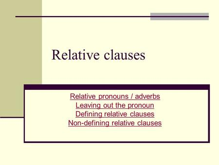 Relative clauses Relative pronouns / adverbs Leaving out the pronoun Defining relative clauses Non-defining relative clauses.
