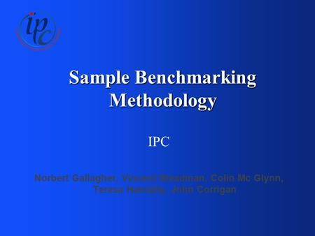 Sample Benchmarking Methodology IPC Norbert Gallagher, Vincent Steadman, Colin Mc Glynn, Teresa Hanratty, John Corrigan.