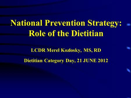 National Prevention Strategy: Role of the Dietitian LCDR Merel Kozlosky, MS, RD Dietitian Category Day, 21 JUNE 2012.