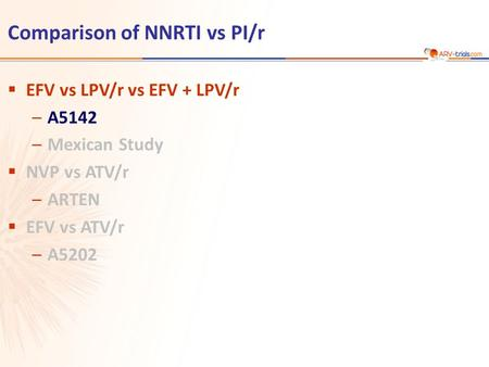 Comparison of NNRTI vs PI/r  EFV vs LPV/r vs EFV + LPV/r –A5142 –Mexican Study  NVP vs ATV/r –ARTEN  EFV vs ATV/r –A5202.