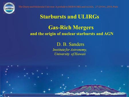 D. B. Sanders Institute for Astronomy, University of Hawaii Gas-Rich Mergers and the origin of nuclear starbursts and AGN The Dusty and Molecular Universe: