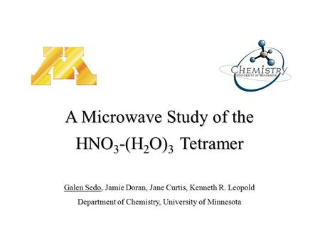 Galen Sedo, Jamie Doran, Jane Curtis, Kenneth R. Leopold Department of Chemistry, University of Minnesota A Microwave Study of the HNO 3 -(H 2 O) 3 Tetramer.