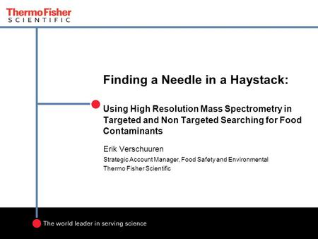 Finding a Needle in a Haystack: Using High Resolution Mass Spectrometry in Targeted and Non Targeted Searching for Food Contaminants Erik Verschuuren Strategic.