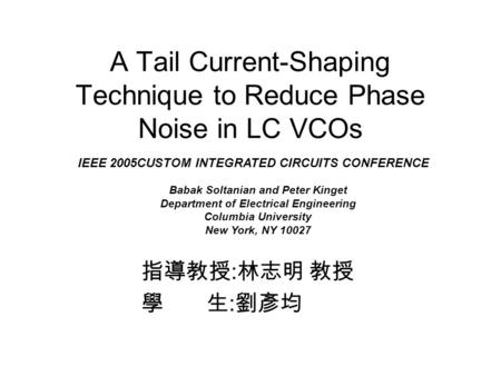 A Tail Current-Shaping Technique to Reduce Phase Noise in LC VCOs 指導教授 : 林志明 教授 學 生 : 劉彥均 IEEE 2005CUSTOM INTEGRATED CIRCUITS CONFERENCE Babak Soltanian.