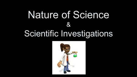 "Nature of Science & Scientific Investigations. The Scientific Method ""The Scientific Method"" –FORGET IT!!! There isn't ONE right way to do science! –The."