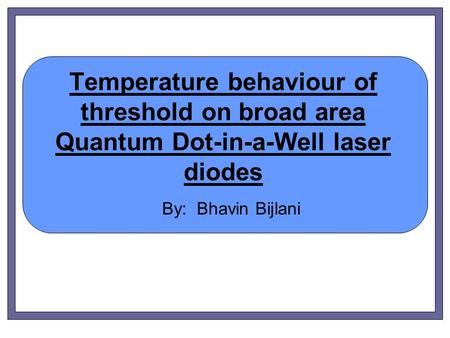 Temperature behaviour of threshold on broad area Quantum Dot-in-a-Well laser diodes By: Bhavin Bijlani.