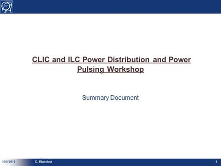 CLIC and ILC Power Distribution and Power Pulsing Workshop Summary Document 10/5/2011G. Blanchot1.