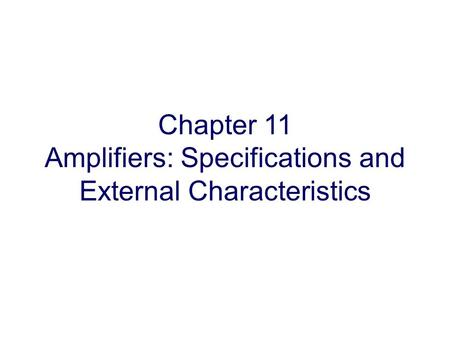 Chapter 11 Amplifiers: Specifications and External Characteristics.
