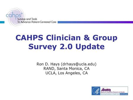 CAHPS Clinician & Group Survey 2.0 Update Ron D. Hays RAND, Santa Monica, CA UCLA, Los Angeles, CA.