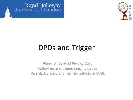 DPDs and Trigger Plans for Derived Physics Data Follow up and trigger specific issues Ricardo Gonçalo and Fabrizio Salvatore RHUL.