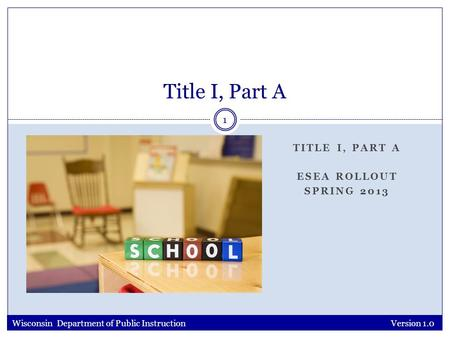 TITLE I, PART A ESEA ROLLOUT SPRING 2013 Version 1.0 1 Title I, Part A Wisconsin Department of Public Instruction.