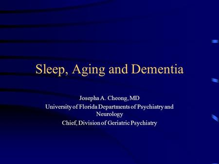 Sleep, Aging and Dementia Josepha A. Cheong, MD University of Florida Departments of Psychiatry and Neurology Chief, Division of Geriatric Psychiatry.