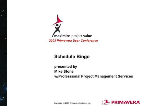 Copyright © 2003 Primavera Systems, Inc. 2003 Primavera User Conference Schedule Bingo presented by Mike Stone w/Professional Project Management Services.
