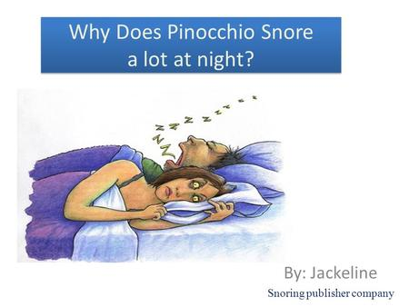 Why Does Pinocchio Snore a lot at night? By: Jackeline Snoring publisher company.