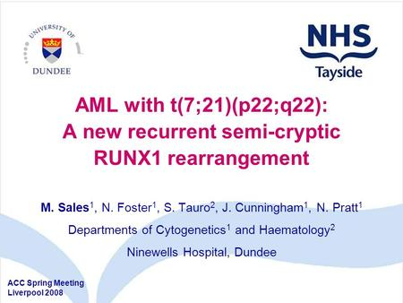 AML with t(7;21)(p22;q22): A new recurrent semi-cryptic RUNX1 rearrangement M. Sales 1, N. Foster 1, S. Tauro 2, J. Cunningham 1, N. Pratt 1 Departments.