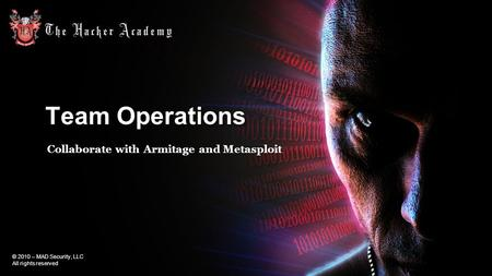 © 2010 – MAD Security, LLC All rights reserved Team Operations Collaborate with Armitage and Metasploit.