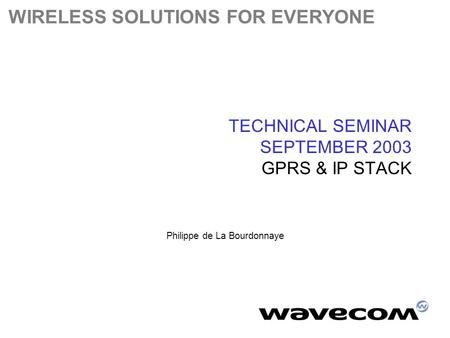 WIRELESS SOLUTIONS FOR EVERYONE TECHNICAL SEMINAR SEPTEMBER 2003 GPRS & IP STACK Philippe de La Bourdonnaye.