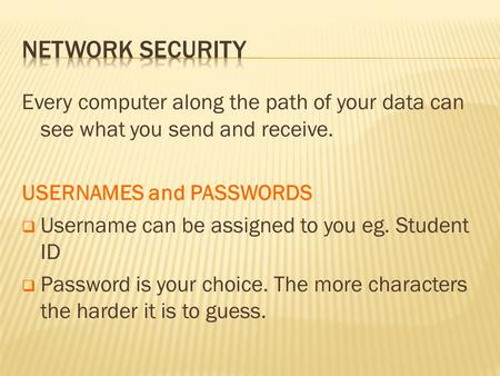 Every computer along the path of your data can see what you send and receive. USERNAMES and PASSWORDS  Username can be assigned to you eg. Student ID.