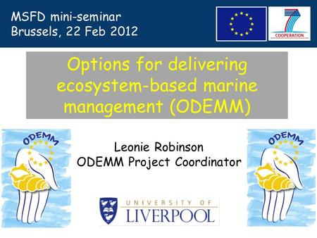 Leonie Robinson ODEMM Project Coordinator Options for delivering ecosystem-based marine management (ODEMM) MSFD mini-seminar Brussels, 22 Feb 2012.