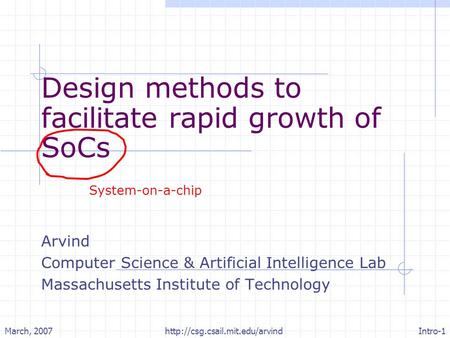 March, 2007Intro-1http://csg.csail.mit.edu/arvind Design methods to facilitate rapid growth of SoCs Arvind Computer Science & Artificial Intelligence Lab.