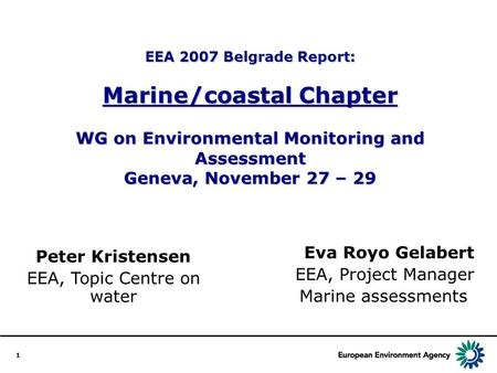 1 EEA 2007 Belgrade Report: Marine/coastal Chapter WG on Environmental Monitoring and Assessment Geneva, November 27 – 29 Eva Royo Gelabert EEA, Project.