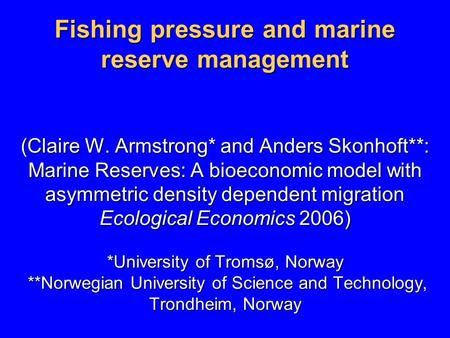 Fishing pressure and marine reserve management (Claire W. Armstrong* and Anders Skonhoft**: Marine Reserves: A bioeconomic model with asymmetric density.