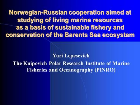 Norwegian-Russian cooperation aimed at studying of living marine resources as a basis of sustainable fishery and conservation of the Barents Sea ecosystem.