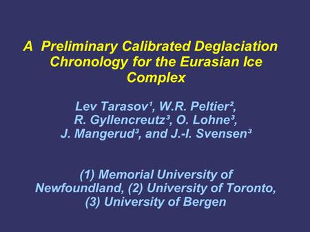 A Preliminary Calibrated Deglaciation Chronology for the Eurasian Ice Complex Lev Tarasov¹, W.R. Peltier², R. Gyllencreutz³, O. Lohne³, J. Mangerud³, and.