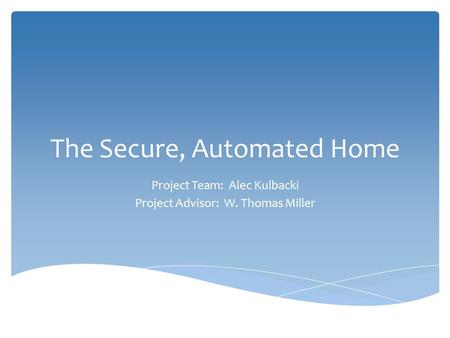 The Secure, Automated Home Project Team: Alec Kulbacki Project Advisor: W. Thomas Miller.