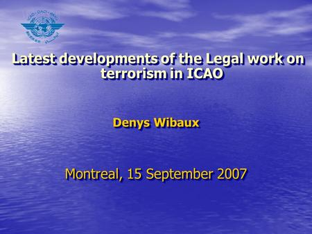 Latest developments of the Legal work on terrorism in ICAO Latest developments of the Legal work on terrorism in ICAO Denys Wibaux Montreal, 15 September.