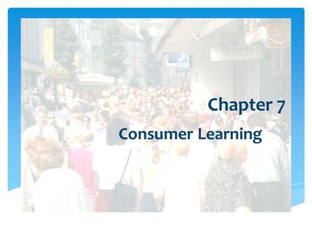 Chapter 7 Consumer Learning.  Marketers must teach consumers:  where to buy  how to use  how to maintain  how to dispose of products Importance of.