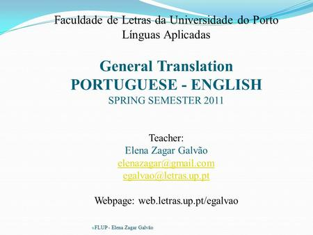  FLUP - Elena Zagar Galvão Faculdade de Letras da Universidade do Porto Línguas Aplicadas General Translation PORTUGUESE - ENGLISH SPRING SEMESTER 2011.