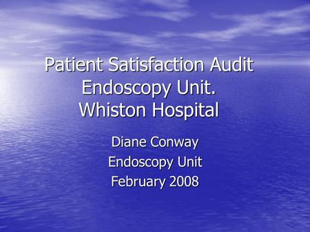 Patient Satisfaction Audit Endoscopy Unit. Whiston Hospital Diane Conway Endoscopy Unit February 2008.