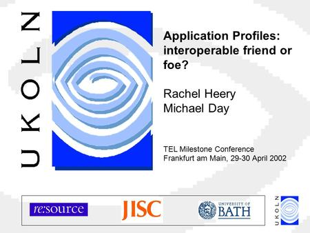 Application Profiles: interoperable friend or foe? Rachel Heery Michael Day TEL Milestone Conference Frankfurt am Main, 29-30 April 2002.