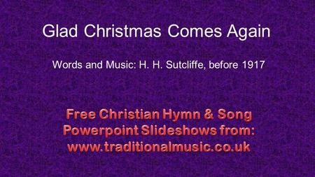 Glad Christmas Comes Again Words and Music: H. H. Sutcliffe, before 1917.