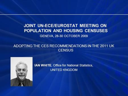 JOINT UN-ECE/EUROSTAT MEETING ON POPULATION AND HOUSING CENSUSES GENEVA, 28-30 OCTOBER 2009 ADOPTING THE CES RECOMMENDATIONS IN THE 2011 UK CENSUS IAN.
