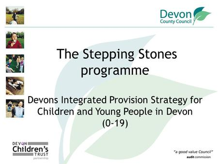 The Stepping Stones programme Devons Integrated Provision Strategy for Children and Young People in Devon (0-19)