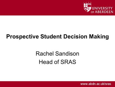 Www.abdn.ac.uk/sras Prospective Student Decision Making Rachel Sandison Head of SRAS.