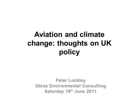 Aviation and climate change: thoughts on UK policy Peter Lockley Ubina Environmental Consulting Saturday 18 th June 2011.