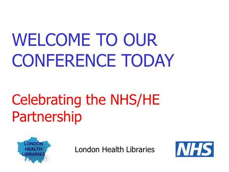 WELCOME TO OUR CONFERENCE TODAY Celebrating the NHS/HE Partnership London Health Libraries.
