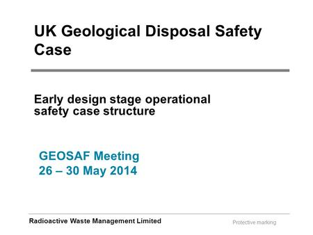 Radioactive Waste Management Limited Protective marking UK Geological Disposal Safety Case Early design stage operational safety case structure GEOSAF.