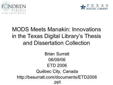 MODS Meets Manakin: Innovations in the Texas Digital Library's Thesis and Dissertation Collection Brian Surratt 06/09/06 ETD 2006 Québec City, Canada