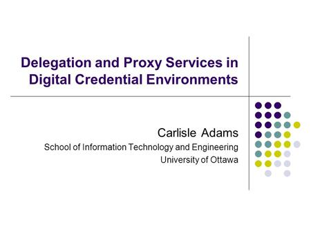 Delegation and Proxy Services in Digital Credential Environments Carlisle Adams School of Information Technology and Engineering University of Ottawa.